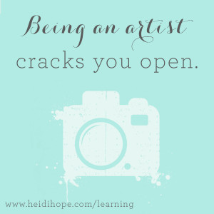 Being an artist cracks you open.