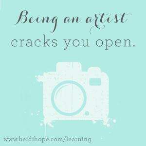 Being an artist cracks you open.