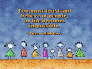 ... and believe in people, or life becomes impossible. --Anton Chekhov