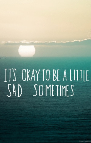It's ok to be sad once in awhile but be glad all the time :)