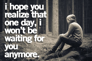 hope you realize that one day, I won't be waiting for you anymore.