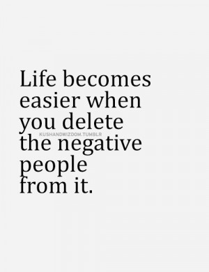 life becomes easier when you delete the negative people from