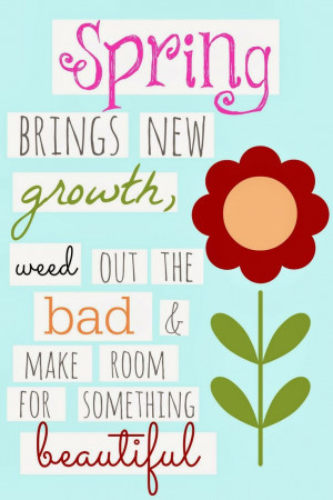 Spring brings new growth, weed out the bad and make room for ...