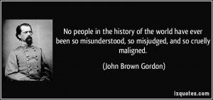 ... , so misjudged, and so cruelly maligned. - John Brown Gordon