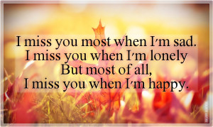 miss you most when I'm sad. I miss you when I'm lonely. But most of ...