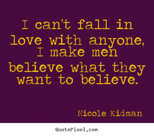 Love quote - I can't fall in love with anyone, i make men believe what ...
