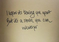 know it's tearing you apart, But it's a storm you can weather ...
