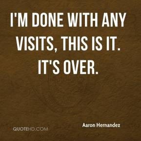 Aaron Hernandez - I'm done with any visits, this is it. It's over.