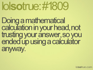 ... not trusting your answer, so you ended up using a calculator anyway