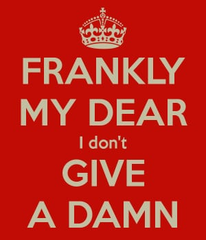 """Frankly, my dear, I don't give a damn."""""""
