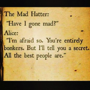 Alice : ''Im afraid so.your entirely bonkers.But I'll tell you a ...