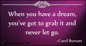 When you have a dream you ve got to grab it and never let go