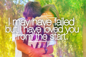 may have failed but i have loved you from the start.