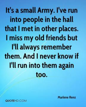 It's a small Army. I've run into people in the hall that I met in ...