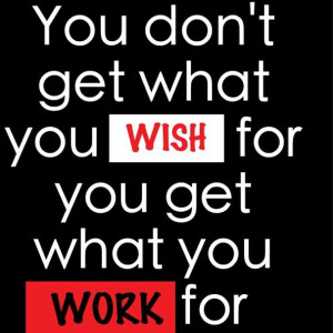 You don't get what you #wish for you get what you #work for!
