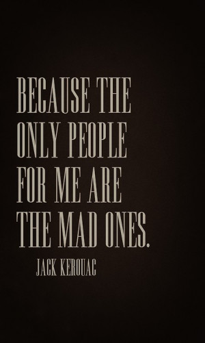 ... for me are the mad ones the ones who are mad to talk mad to live