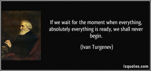 If we wait for the moment when everything, absolutely everything is ...