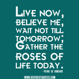 live now quotes, life quotes, Live now, believe me, wait not till ...