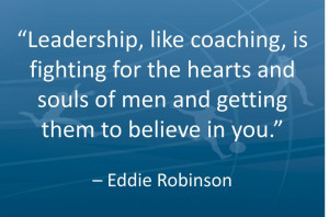 Leadership, like coaching, is fighting for the hearts and souls of men ...