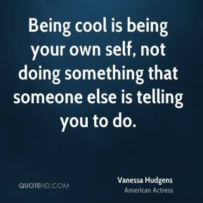 Being cool is being your own self, not doing something that someone ...
