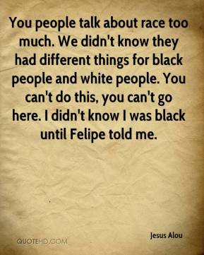 Jesus Alou - You people talk about race too much. We didn't know they ...
