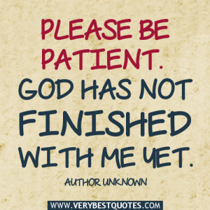 Please be patient. God has not finished with me yet. ~Author Unknown