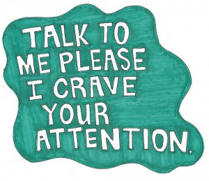 Talk to me please i crave your attention.