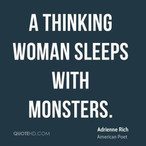 Adrienne Rich - A thinking woman sleeps with monsters.