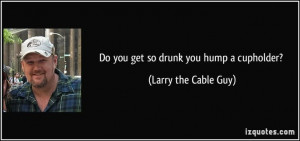 Larry the Cable Guy Quotes   Larry The Cable Guy ~ On Nawlin's !!!