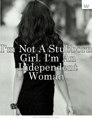 not a stubborn girl. I'm an independent woman Picture Quote #1