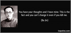 ... This is the fact and you can't change it even if you kill me. - Ba Jin