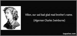 Villon, our sad bad glad mad brother's name. - Algernon Charles ...