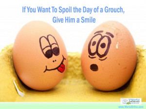 If you would like to spoil the day for a grouch, give him a smile.