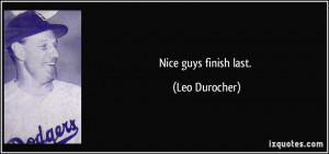 Nice guys finish last. - Leo Durocher