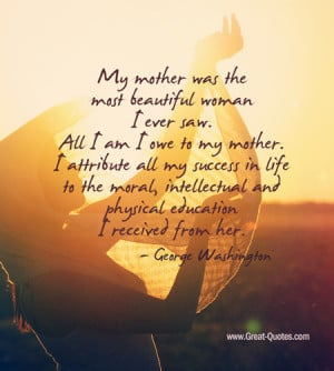My Mother Was The Most Beautiful Woman I Ever Saw. All I Am I Owe To ...