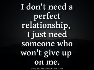 ... perfect relationship, I just need someone who won't give up on me