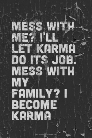 Mess with me? I'll let Karma do its job. mess with my Family? I Become ...