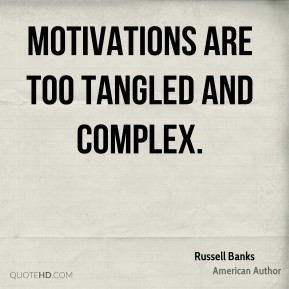 Russell Banks - Motivations are too tangled and complex.
