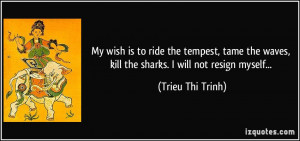 My wish is to ride the tempest, tame the waves, kill the sharks. I ...