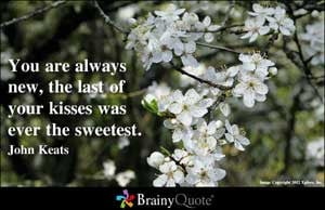 You are always new, the last of your kisses was ever the sweetest.