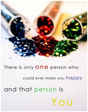 ... Who Could Ever Make You Happy.And That person Is You ~ Happiness Quote