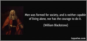 ... of living alone, nor has the courage to do it. - William Blackstone