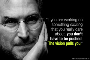 "... , you don't have to be pushed. The vision pulls you."" ~ Steve Jobs"
