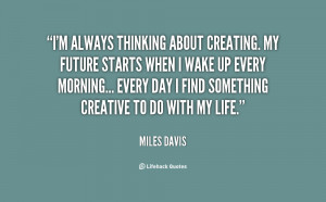 quote-Miles-Davis-im-always-thinking-about-creating-my-future-78545 ...