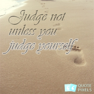 Picture with quote of Judge not unless you judge yourself.