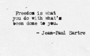 Freedom- Sartre quote. And what's done in spirit is a bitter, gentle ...