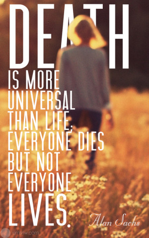 Death is more universal than life; everyone dies but not everyone ...