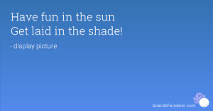 Have fun in the sun Get laid in the shade!
