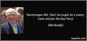 ... be stupid, be a smarty Come and join the Nazi Party! - Mel Brooks