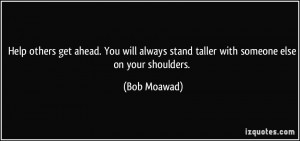 Help others get ahead. You will always stand taller with someone else ...